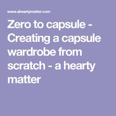 Zero to capsule - Creating a capsule wardrobe from scratch - a hearty matter