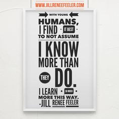 With young humans, I find it best to Not assume I know more than they do.  I learn so much more this way. - Jill Renee Feeler
