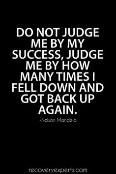 Inspirational Quote: Do not judge me by my success, judge me by how many times I fell down and got back up again. https://recoveryexperts.com/
