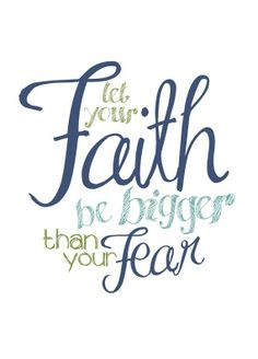 Feed your faith and your fears will starve to death