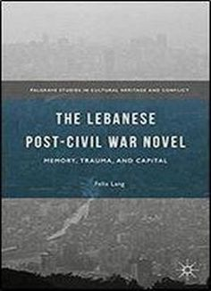 The Lebanese Post-civil War Novel: Memory Trauma And Capital (palgrave Studies In Cultural Heritage And Conflict) free ebook