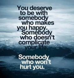 You deserve to be with someome that makes you happy...