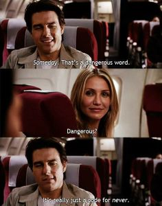 Roy is so right. Someday basically means never. -- Knight and Day