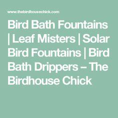 Bird Bath Fountains | Leaf Misters | Solar Bird Fountains | Bird Bath Drippers – The Birdhouse Chick
