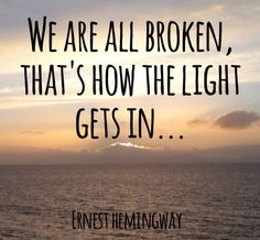"Hemingway quote- ""we are all broken, that's how the light gets in."""