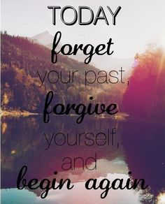 today forget your past, forgive yourself and begin again. Forgiveness quotes start over 2013 Words Quotes, Me Quotes, Motivational Quotes, Funny Quotes, Inspirational Quotes, Sayings, Positive Quotes, Famous Quotes, Qoutes