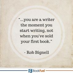 """...you are a writer the moment you start writing, not when you've sold your first book."" - Rob Bignell #BookFuel"