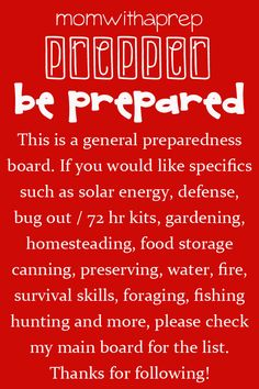 This is a general preparedness  board. If you would like specifics  such as solar energy, defense,  bug out / 72 hr kits, gardening,  homesteading, food storage  canning, preserving, water, fire,  survival skills, foraging, fishing  hunting and more, please check  my main board for the list.  Thanks for following!