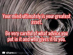 Your mind ultimately is your greatest asset.   Be very careful of what advice you put in it and who gives it to you.