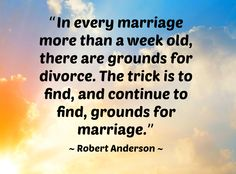 """""""In every marriage more than a week old, there are grounds for divorce. The trick is to find, and continue to find, grounds for marriage."""" ~ Robert Anderson ~"""