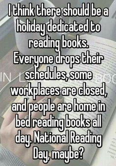 I think there should be a holiday dedicated to reading books. Everyone drops their schedules, some workplaces are closed, and people are home in bed reading books all day. National Reading Day, maybe?-----I second the motion! Books And Tea, I Love Books, Good Books, Books To Read, My Books, Reading Day, I Love Reading, Reading Lists, Reading Books