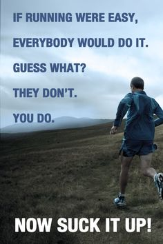 If running were easy everybody would do it... and guess what? They don't, YOU DO. Get Fit, Stay Fit