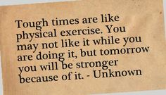 Tough times are like physical exercise. You may not like it while you are doing it, but tomorrow you will be stronger because of it. - Unknown @Amy Cordero you'll be stronger because of it!