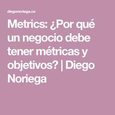 Metrics: ¿Por qué un negocio debe tener métricas y objetivos?   Diego Noriega Ten, Goal, Making Decisions, Business