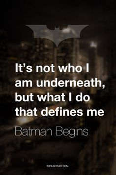 """""""It's not who I am underneath, but what I do that defines me.""""  — Batman Begins"""