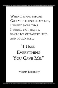 """When I stand before God at the end of my life, I would hope that I would not have a single bit of talent left, and could say, """"I used everything you have me.""""  Erma Bombeck [used in blog post: http://pragmaticcompendium.com/2012/07/16/i-want-more-2/]"""