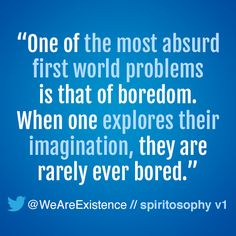 """One of the most absurd first world problems is that of boredom. When one explores their imagination, they are rarely ever bored."""