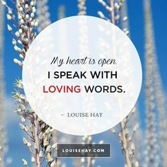 My heart is open. I speak with loving words. ~ Louise Hay