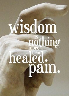 "Quotes | ""Wisdom is nothing more than healed pain"" 