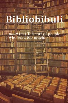 "Bibliobibuli. noun (m) The sort of people who read too much. ~~~ Another pinner said: ""I do not believe these people exist. It is impossible for one to read too much."" I agree."