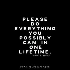 Please: Do everything you possibly can in one lifetime. - Kanye West, Live life happy quote, positive sayings, quotable posters and prints, inspirational quotes, and happiness quotations.