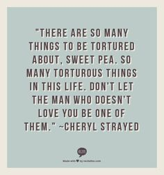 """There are so many things to be tortured about, sweet pea. So many torturous things in this life. Don't let the man who doesn't love you be one of them.""  ~Cheryl Strayed"