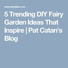 5 Trending DIY Fairy Garden Ideas That Inspire   Pat Catan's Blog