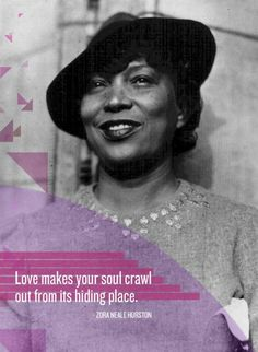 "Author ZORA NEALE HURSTON, ""Love makes your soul crawl out from it's hiding place."""