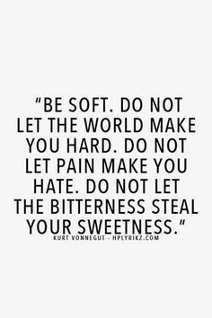 """Be soft. Do not let the world make you hard. Do not let pain make you hate. Do not let the bitterness steal your sweetness."" ~ Kurt Vonnegut......4...."