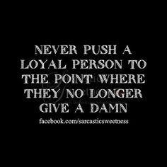 They may just push YOU away, and get on with their lives : )