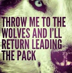 """""""throw me to the wolves and i'll return leading the pack"""" #unknown - be independent!!"""
