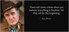 """""""There will come a time when you believe everything is finished. Yet that will be the beginning. """" -- Louis L'Amour."""