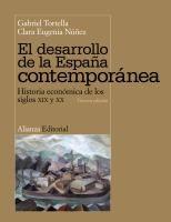 El desarrollo de la España contemporánea : historia económica de los siglos XIX y XX / Gabriel Tortella, Clara Eugenia Núñez 3ª ed Madrid : Alianza, 2014