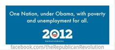 One Nation, under Obama, with poverty                      and unemployment for all.                            2012
