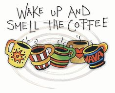 "Coffee Drink Starts the Body!  Coffee Smell Comforts the Soul!  Meditate as You Wake Up - and Feed Your Spirit with Belief in Your New Day!   Proverbs 8:17  ""I love them that love me; and those that seek me early shall find me.""  Wake Up and Seek Him Early!  Wake Up and Smell the Coffee!"