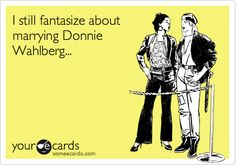 Funny Confession Ecard: I still fantasize about marrying Donnie Wahlberg...
