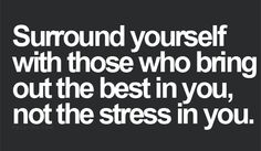 rodeate de buena gente....la que saque en ti lo mejor y  no te estrese...