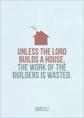 """Unless the Lord builds a house, the work of the builders is wasted."""
