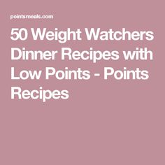 50 Weight Watchers Dinner Recipes with Low Points - Points Recipes