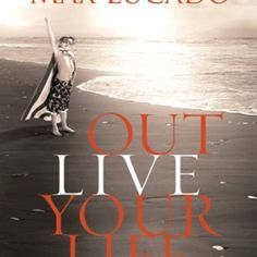 Out Live Your Life~ Max Lucado
