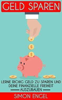 Geld sparen: Lerne richtig Geld zu sparen und deine finanzielle Freiheit auszubauen  (Geld sparen, Minimalismus, reich werden, finanzielle Freiheit, Vermögen aufbauen, Finanzen)