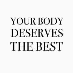 Your Body Deserves The Best!