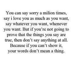 you can say sorry a million times, say i love you as much as you want, say whatever you want, whenever you want. but if you're not going to prove that the things you say are true, then don't say anything at all. because if you can't show it, your words don't mean a thing