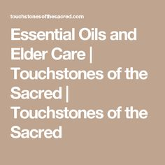 Essential Oils and Elder Care | Touchstones of the Sacred | Touchstones of the Sacred
