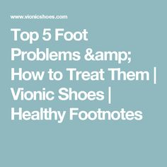 Top 5 Foot Problems & How to Treat Them | Vionic Shoes  | Healthy Footnotes