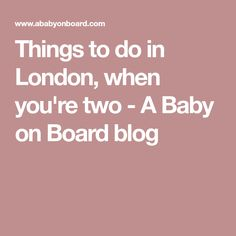 Things to do in London, when you're two - A Baby on Board blog