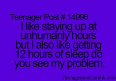 I like staying up at unhumanly hours but I also like getting 12 hours of sleep. Do you see my problem?