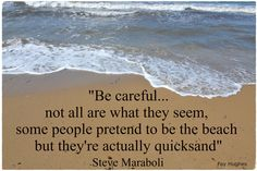 Quicksand | Be careful... not all are what they seem, some people pretend to be the beach but they're actually quicksand; Steve Maraboli
