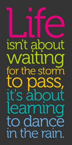 Life isn't about waiting for the storm to pass, its about learning to dance in the rain