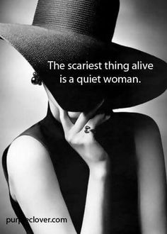 The scariest thing alive is a quiet woman. Amen!!